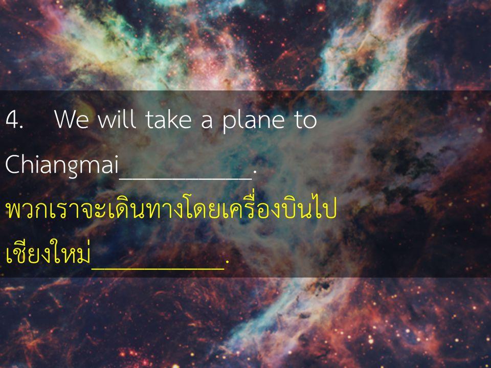 4. We will take a plane to Chiangmai__________. พวกเราจะเดินทางโดยเครื่องบินไป เชียงใหม่__________.