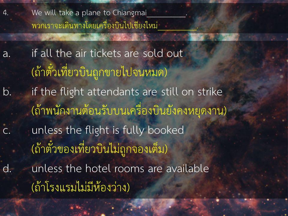 4. We will take a plane to Chiangmai__________. พวกเราจะเดินทางโดยเครื่องบินไปเชียงใหม่__________. a.if all the air tickets are sold out (ถ้าตั๋วเที่ย