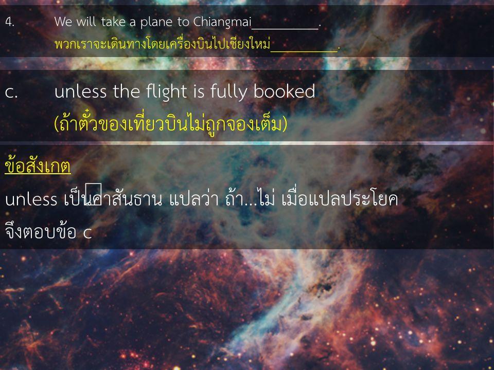 4. We will take a plane to Chiangmai__________. พวกเราจะเดินทางโดยเครื่องบินไปเชียงใหม่__________. c. unless the flight is fully booked (ถ้าตั๋วของเที