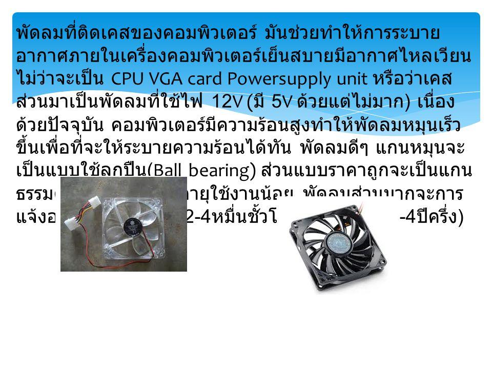 พัดลมที่ติดเคสของคอมพิวเตอร์ มันช่วยทำให้การระบาย อากาศภายในเครื่องคอมพิวเตอร์เย็นสบายมีอากาศไหลเวียน ไม่ว่าจะเป็น CPU VGA card Powersupply unit หรือว
