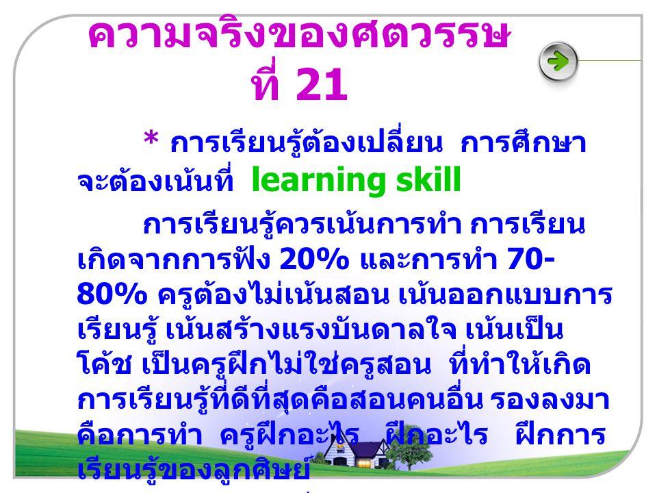 ความจริงของศตวรรษ ที่ 21 * การเรียนรู้ต้องเปลี่ยน การศึกษา จะต้องเน้นที่ learning skill การเรียนรู้ควรเน้นการทำ การเรียน เกิดจากการฟัง 20% และการทำ 70