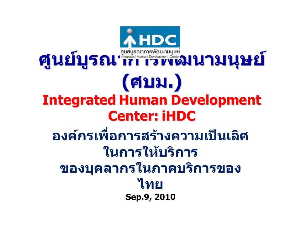 ศูนย์บูรณาการพัฒนามนุษย์ ( ศบม.) Integrated Human Development Center: iHDC องค์กรเพื่อการสร้างความเป็นเลิศ ในการให้บริการ ของบุคลากรในภาคบริการของ ไทย Sep.9, 2010