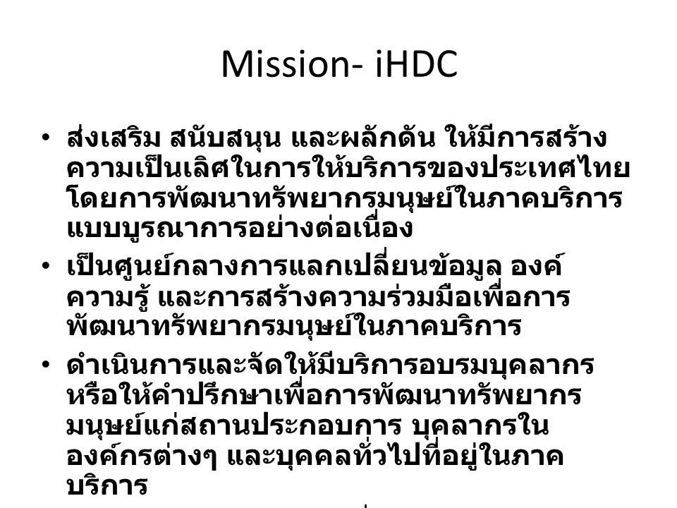 Mission- iHDC ส่งเสริม สนับสนุน และผลักดัน ให้มีการสร้าง ความเป็นเลิศในการให้บริการของประเทศไทย โดยการพัฒนาทรัพยากรมนุษย์ในภาคบริการ แบบบูรณาการอย่างต่อเนื่อง เป็นศูนย์กลางการแลกเปลี่ยนข้อมูล องค์ ความรู้ และการสร้างความร่วมมือเพื่อการ พัฒนาทรัพยากรมนุษย์ในภาคบริการ ดำเนินการและจัดให้มีบริการอบรมบุคลากร หรือให้คำปรึกษาเพื่อการพัฒนาทรัพยากร มนุษย์แก่สถานประกอบการ บุคลากรใน องค์กรต่างๆ และบุคคลทั่วไปที่อยู่ในภาค บริการ ดำเนินการศึกษา วิจัย เพื่อสร้างองค์ความรู้ สำหรับการพัฒนาทรัพยากรมนุษย์ในภาค บริการ