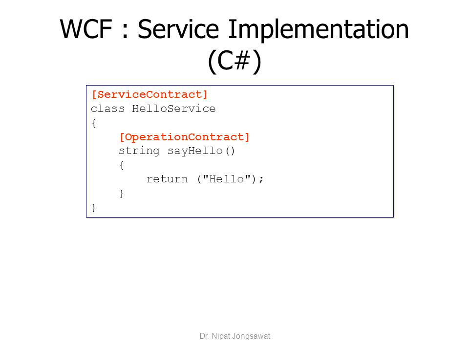 WCF : Service Implementation (C#) [ServiceContract] class HelloService { [OperationContract] string sayHello() { return (