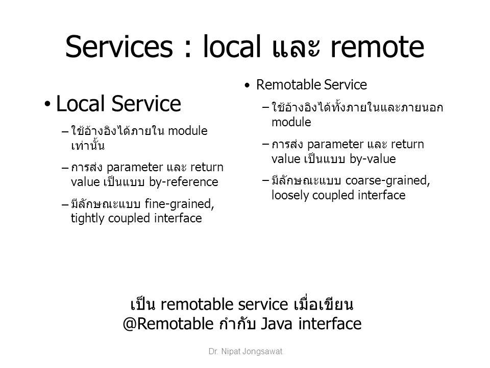 Services : local และ remote Local Service – ใช้อ้างอิงได้ภายใน module เท่านั้น – การส่ง parameter และ return value เป็นแบบ by-reference – มีลักษณะแบบ