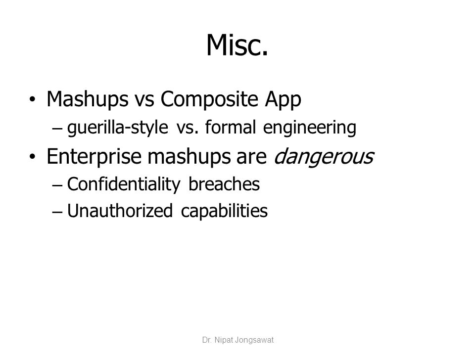 Misc. Mashups vs Composite App – guerilla-style vs. formal engineering Enterprise mashups are dangerous – Confidentiality breaches – Unauthorized capa
