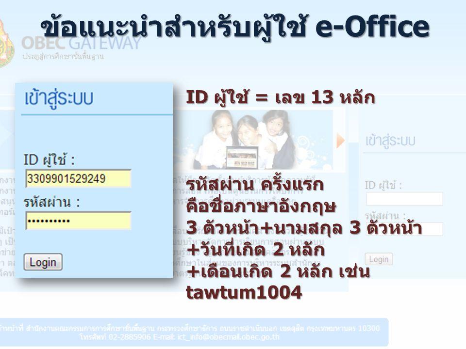 ข้อแนะนำสำหรับผู้ใช้ e-Office ID ผู้ใช้ = เลข 13 หลัก รหัสผ่าน ครั้งแรก คือชื่อภาษาอังกฤษ 3 ตัวหน้า+นามสกุล 3 ตัวหน้า +วันที่เกิด 2 หลัก +เดือนเกิด 2 หลัก เช่น tawtum1004