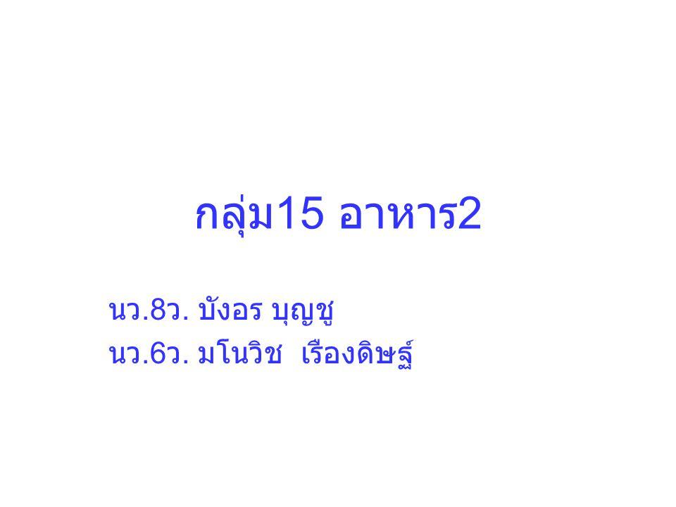 กลุ่ม 15 อาหาร 2 นว.8 ว. บังอร บุญชู นว.6 ว. มโนวิช เรืองดิษฐ์