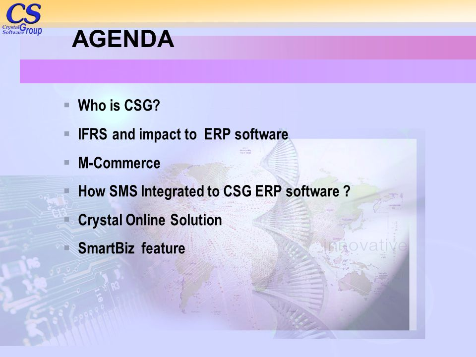 AGENDA  Who is CSG?  IFRS and impact to ERP software  M-Commerce  How SMS Integrated to CSG ERP software ?  Crystal Online Solution  SmartBiz fe