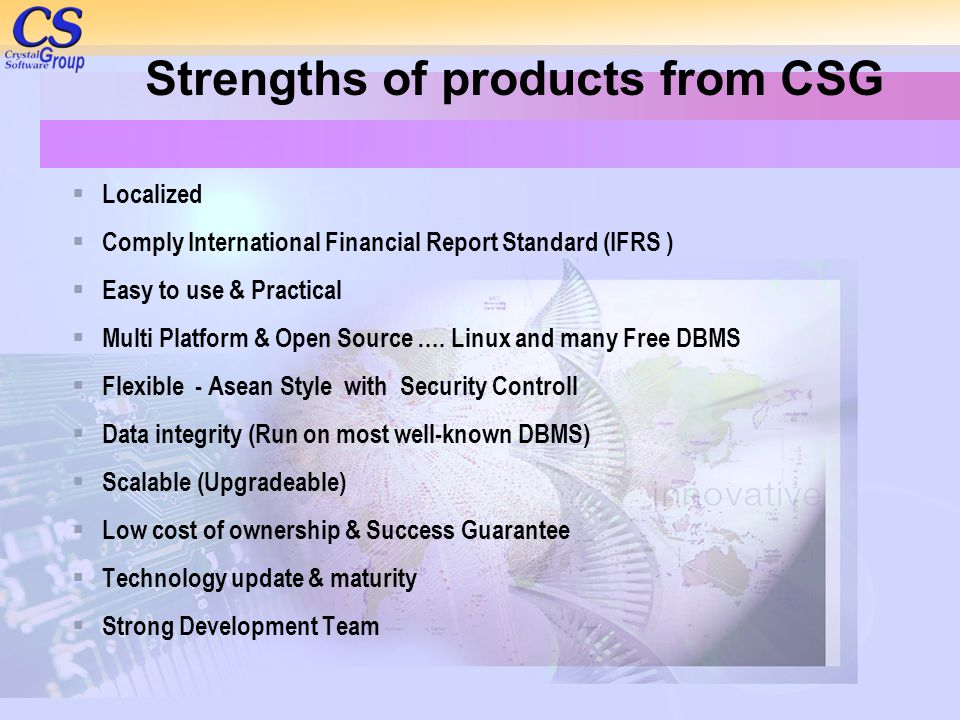 Strengths of products from CSG  Localized  Comply International Financial Report Standard (IFRS )  Easy to use & Practical  Multi Platform & Open Source ….