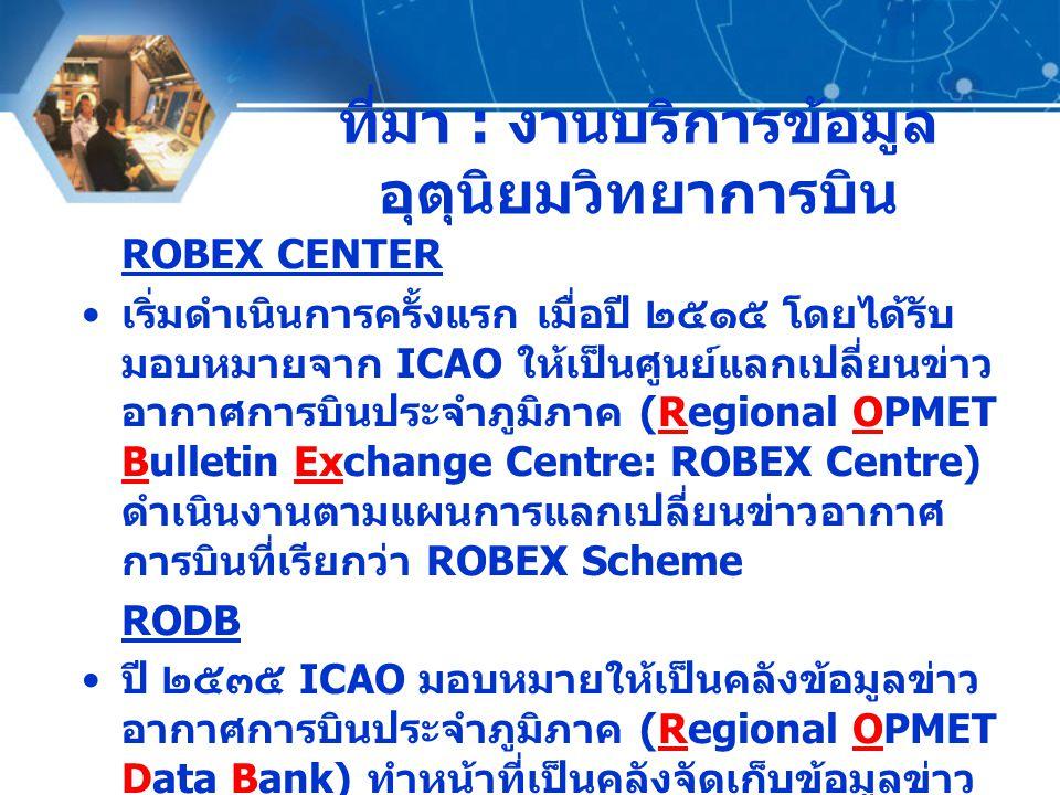 ที่มา : งานบริการข้อมูล อุตุนิยมวิทยาการบิน ROBEX CENTER เริ่มดำเนินการครั้งแรก เมื่อปี ๒๕๑๕ โดยได้รับ มอบหมายจาก ICAO ให้เป็นศูนย์แลกเปลี่ยนข่าว อากา
