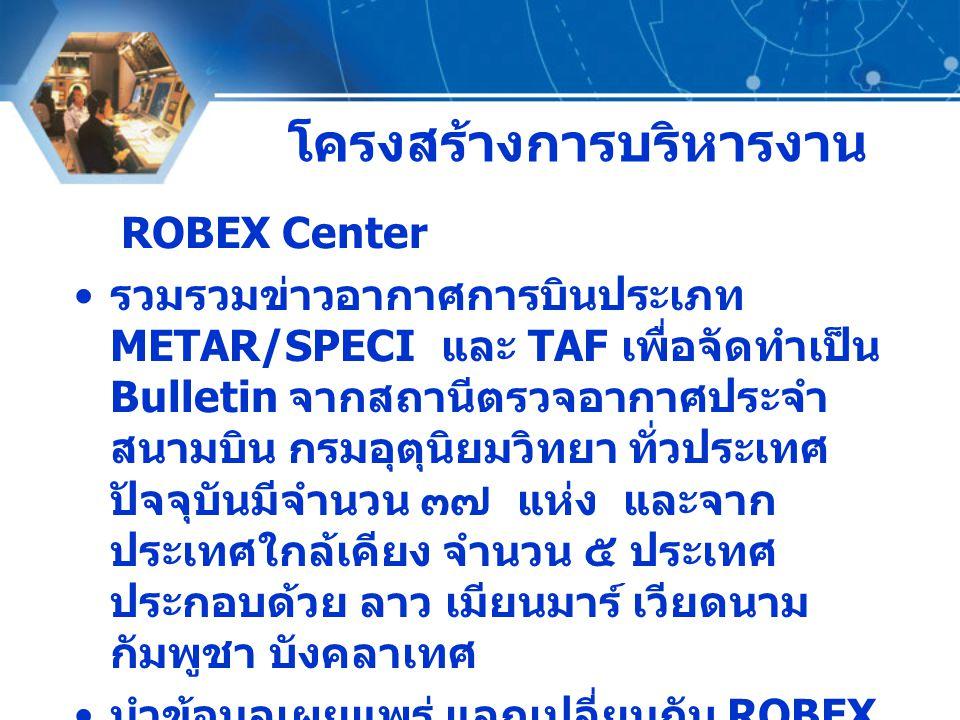 โครงสร้างการบริหารงาน ROBEX Center รวมรวมข่าวอากาศการบินประเภท METAR/SPECI และ TAF เพื่อจัดทำเป็น Bulletin จากสถานีตรวจอากาศประจำ สนามบิน กรมอุตุนิยมว