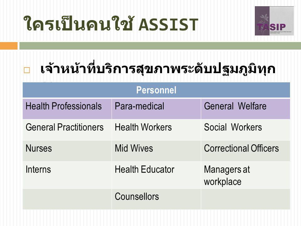 ใครเป็นคนใช้ ASSIST  เจ้าหน้าที่บริการสุขภาพระดับปฐมภูมิทุก คน Personnel Health ProfessionalsPara-medicalGeneral Welfare General PractitionersHealth WorkersSocial Workers NursesMid WivesCorrectional Officers InternsHealth EducatorManagers at workplace Counsellors