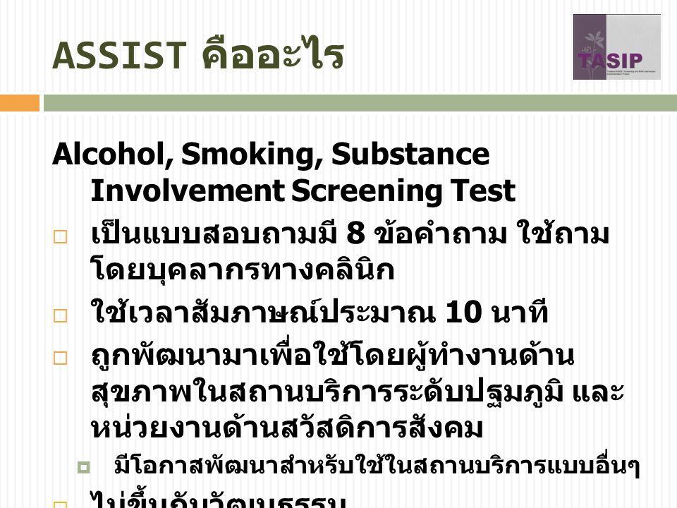 ASSIST ใช้ทำอะไร  ใช้คัดกรองการใช้สารเสพติดแบบเสี่ยง อันตราย  ยาสูบ สุรา กัญชา โคเคน ยาบ้า ยา กล่อมประสาท / ยานอนหลับ ยาหลอน ประสาท สารระเหย สารกลุ่มฝิ่น และสาร อื่นๆ  บอกคะแนนความเสี่ยงจากการใช้สารแต่ ละชนิด  เสี่ยงต่ำ เสี่ยงปานกลาง เสี่ยงสูง  เพิ่มโอกาสที่จะเริ่มการพูดคุยหรือให้การ บำบัดแบบย่อเกี่ยวกับปัญหาการใช้สาร เสพติดกับผู้ป่วย