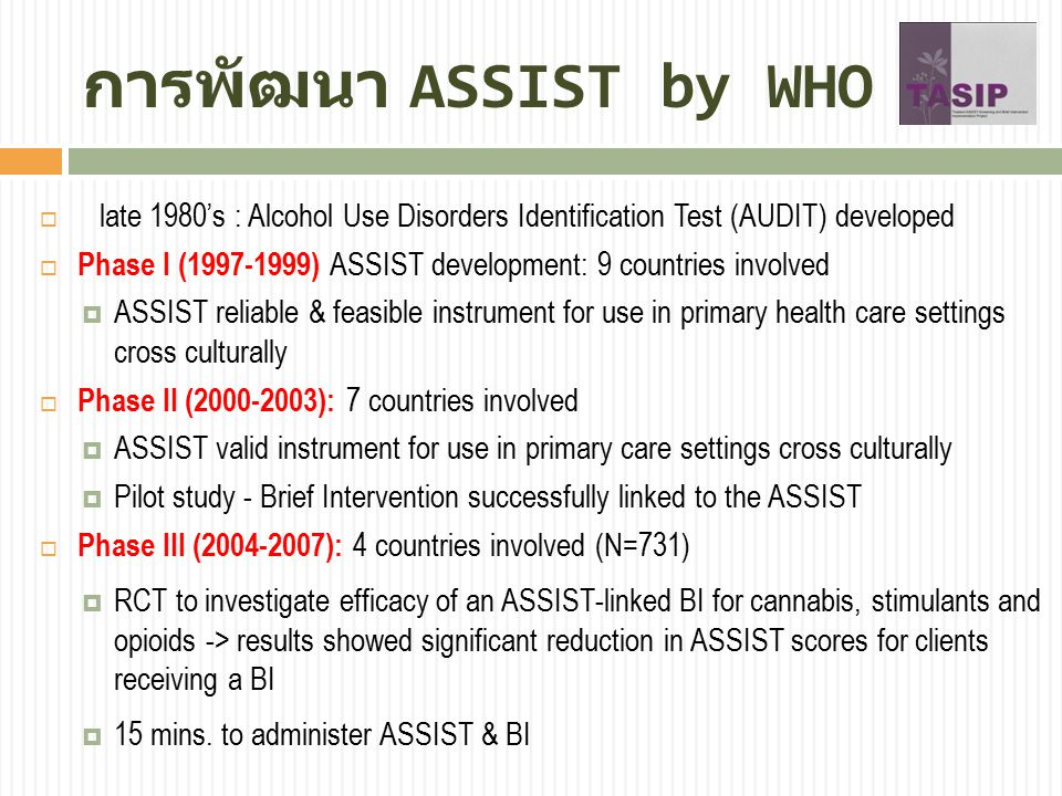 การพัฒนา ASSIST by WHO  late 1980's : Alcohol Use Disorders Identification Test (AUDIT) developed  Phase I (1997-1999) ASSIST development: 9 countri