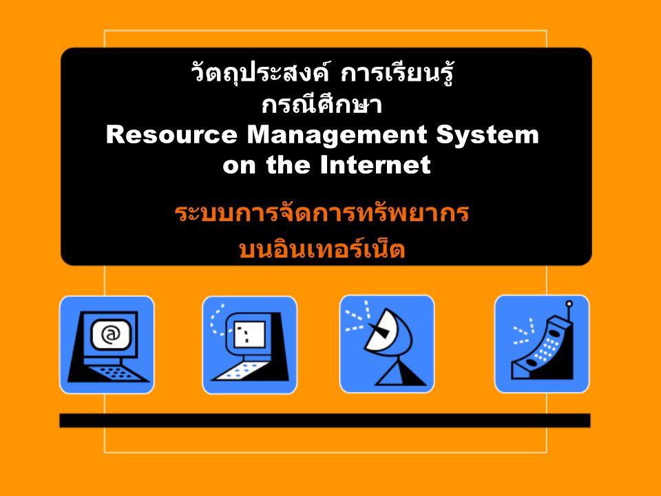 วัตถุประสงค์ การเรียนรู้ กรณีศึกษา Resource Management System on the Internet ระบบการจัดการทรัพยากรบนอินเทอร์เน็ต