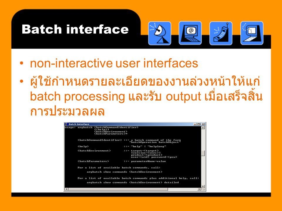 Batch interface non-interactive user interfaces ผู้ใช้กำหนดรายละเอียดของงานล่วงหน้าให้แก่ batch processing และรับ output เมื่อเสร็จสิ้น การประมวลผล