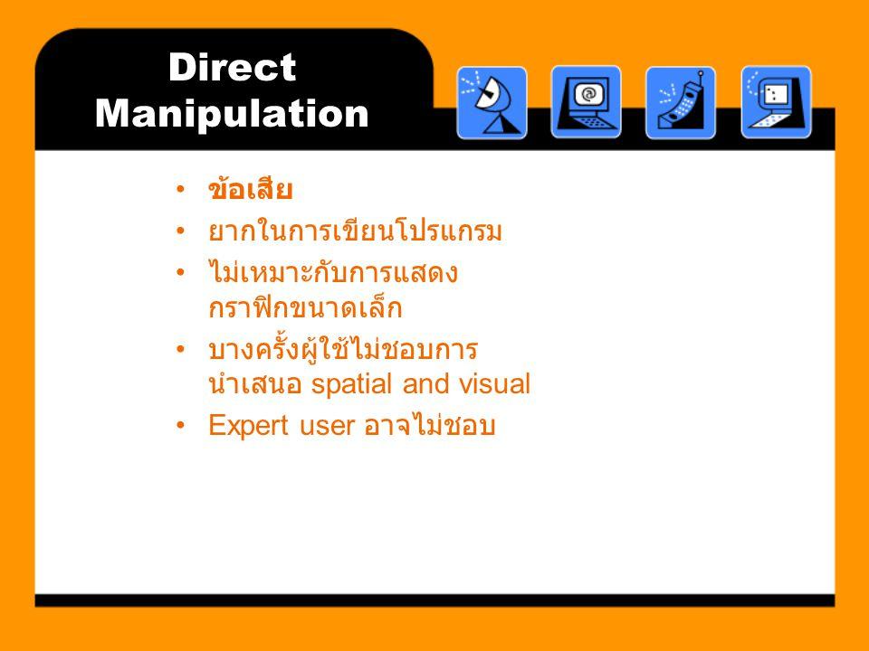 Direct Manipulation ข้อเสีย ยากในการเขียนโปรแกรม ไม่เหมาะกับการแสดง กราฟิกขนาดเล็ก บางครั้งผู้ใช้ไม่ชอบการ นำเสนอ spatial and visual Expert user อาจไม่ชอบ