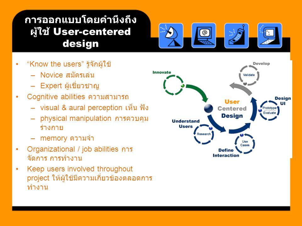การออกแบบโดยคำนึงถึง ผู้ใช้ User-centered design Know the users รู้จักผู้ใช้ –Novice สมัครเล่น –Expert ผู้เชี่ยวชาญ Cognitive abilities ความสามารถ –visual & aural perception เห็น ฟัง –physical manipulation การควบคุม ร่างกาย –memory ความจำ Organizational / job abilities การ จัดการ การทำงาน Keep users involved throughout project ให้ผู้ใช้มีความเกี่ยวข้องตลอดการ ทำงาน
