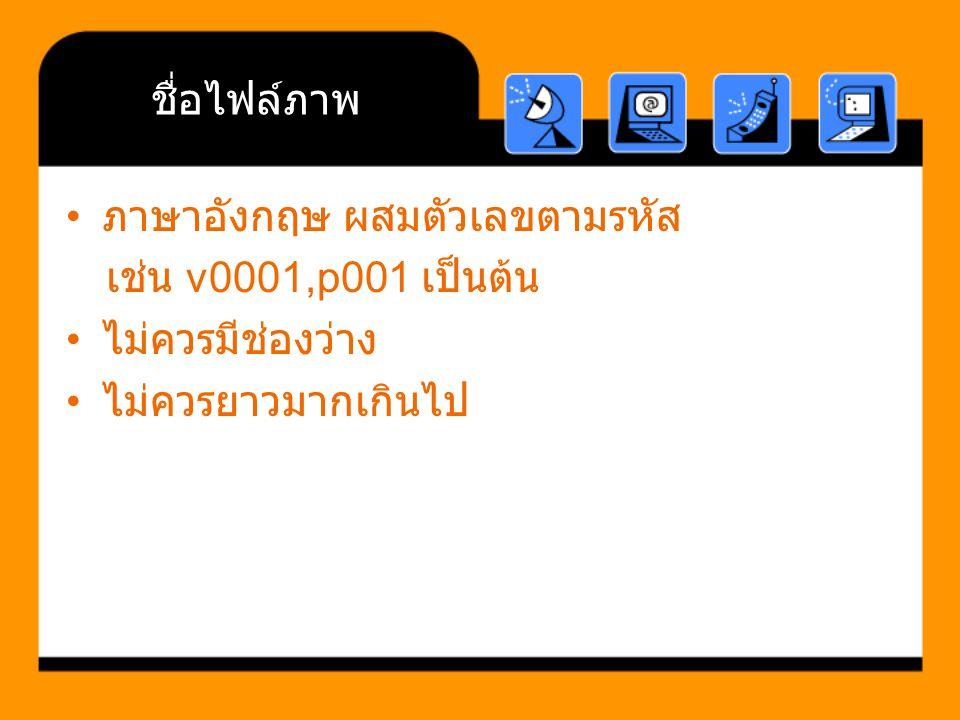 ชื่อไฟล์ภาพ ภาษาอังกฤษ ผสมตัวเลขตามรหัส เช่น v0001,p001 เป็นต้น ไม่ควรมีช่องว่าง ไม่ควรยาวมากเกินไป