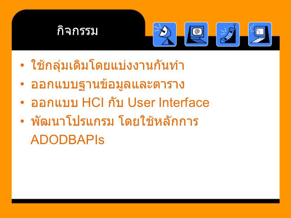 กิจกรรม ใช้กลุ่มเดิมโดยแบ่งงานกันทำ ออกแบบฐานข้อมูลและตาราง ออกแบบ HCI กับ User Interface พัฒนาโปรแกรม โดยใช้หลักการ ADODBAPIs