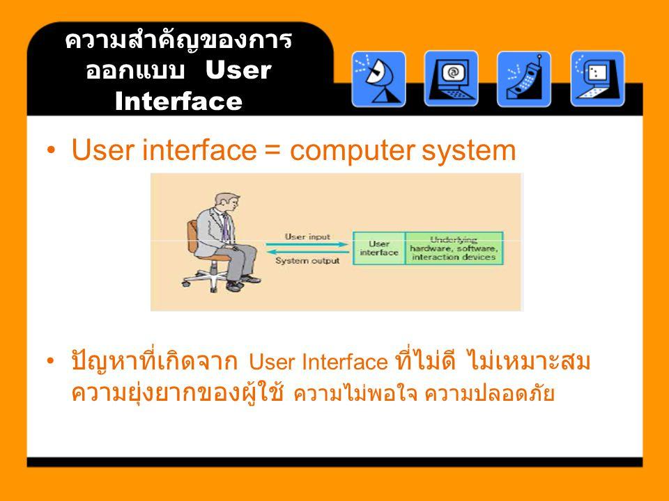 ความสำคัญของการ ออกแบบ User Interface User interface = computer system ปัญหาที่เกิดจาก User Interface ที่ไม่ดี ไม่เหมาะสม ความยุ่งยากของผู้ใช้ ความไม่พอใจ ความปลอดภัย