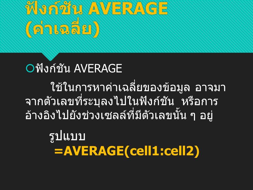 ตัวอย่าง จะ ได้ ฟังก์ชัน AVERAGE ( ค่าเฉลี่ย ) ข้อควรระวัง ในช่วงข้อมูลที่ต้องการหา ค่าเฉลี่ย เซลล์ที่อยู่ในช่วงข้อมูลนั้น ๆ จะต้อง ไม่เป็นเซลล์ว่างหรือมีข้อความประเภท TEXT
