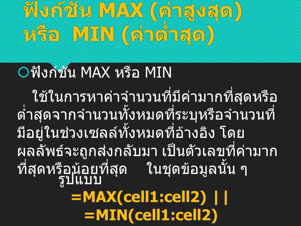ส่วนค่า MIN จะตรงกันข้าม กับค่า MAX โดยจะแสดค่าต่ำ ที่สุดในช่วงข้อมูลนั้น จะ ได้ ฟังก์ชัน MAX ( ค่าสูงสุด ) หรือ MIN ( ค่าต่ำสุด ) ตัวอย่าง ค่า MAX