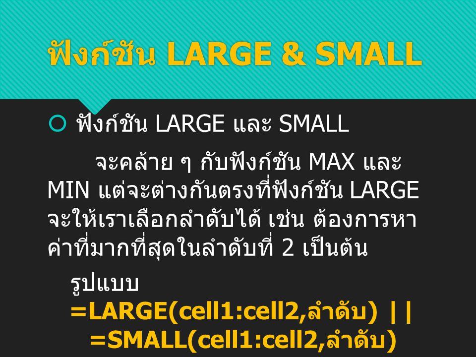 ฟังก์ชัน LARGE & SMALL จะ ได้ ตัวอย่าง ค่า LARGE & SMALL ส่วนค่า MIN จะตรงกันข้ามกับ ค่า MAX โดยจะแสดค่าต่ำที่สุด ในช่วงข้อมูลนั้น