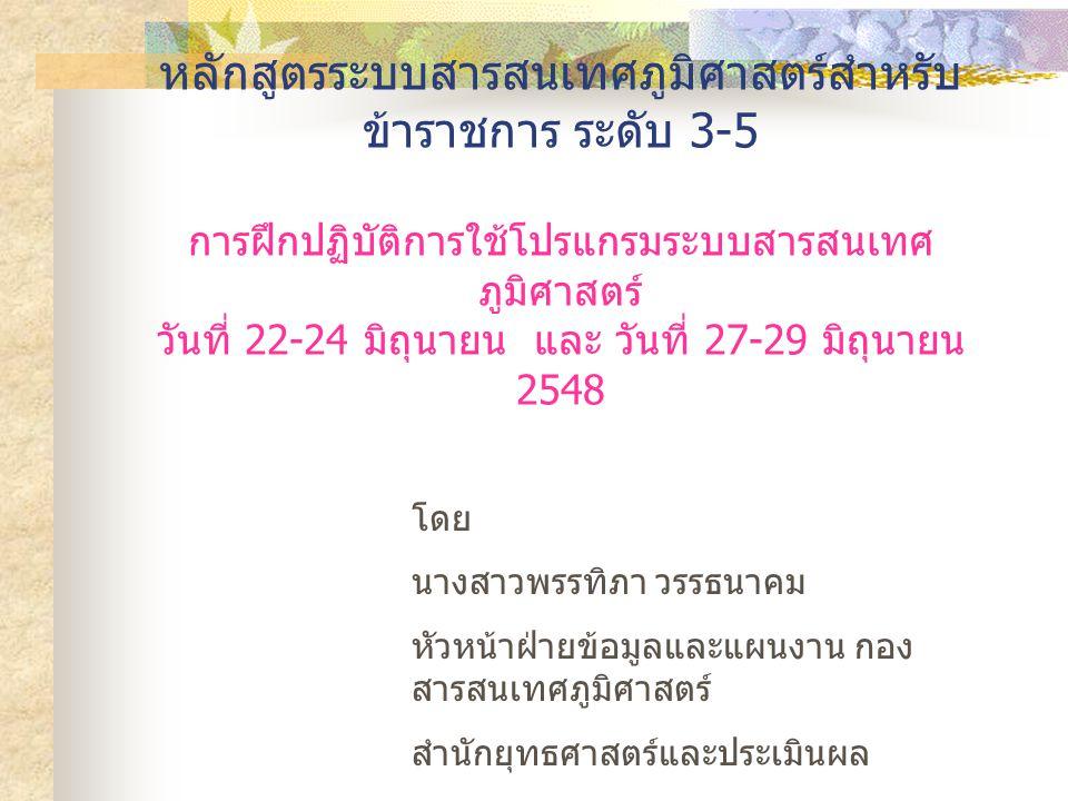 หลักสูตรระบบสารสนเทศภูมิศาสตร์สำหรับ ข้าราชการ ระดับ 3-5 การฝึกปฏิบัติการใช้โปรแกรมระบบสารสนเทศ ภูมิศาสตร์ วันที่ 22-24 มิถุนายน และ วันที่ 27-29 มิถุนายน 2548 โดย นางสาวพรรทิภา วรรธนาคม หัวหน้าฝ่ายข้อมูลและแผนงาน กอง สารสนเทศภูมิศาสตร์ สำนักยุทธศาสตร์และประเมินผล