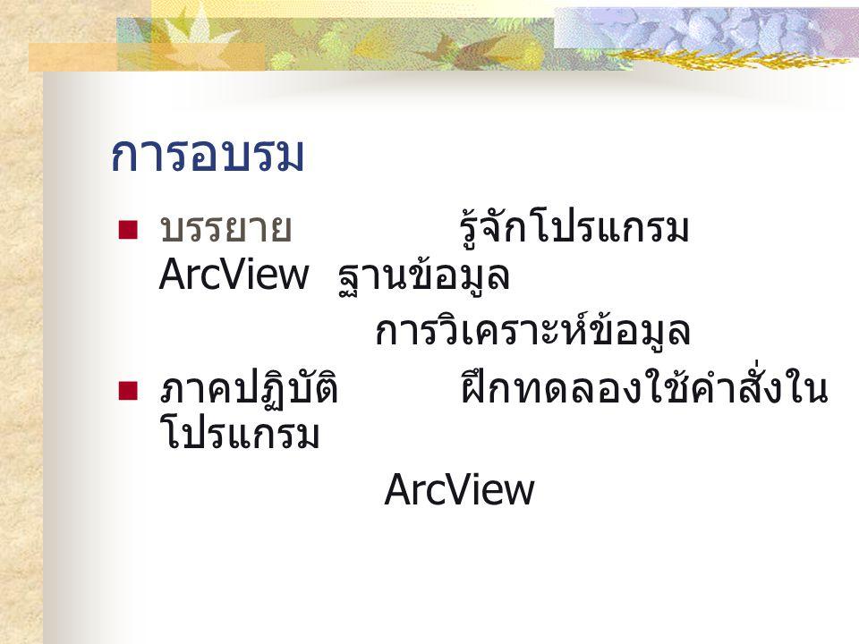 การอบรม บรรยายรู้จักโปรแกรม ArcView ฐานข้อมูล การวิเคราะห์ข้อมูล ภาคปฏิบัติฝึกทดลองใช้คำสั่งใน โปรแกรม ArcView