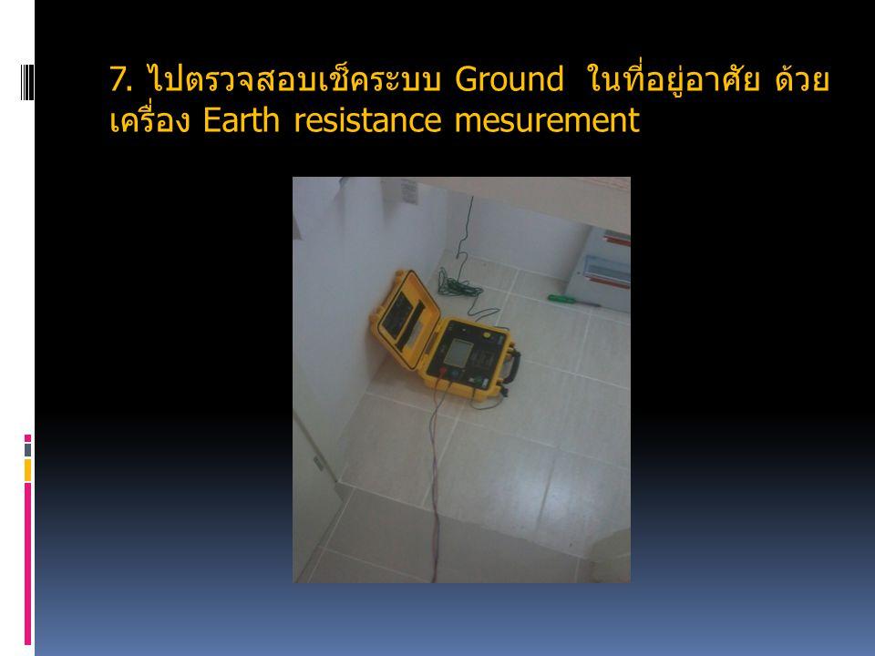 7. ไปตรวจสอบเช็คระบบ Ground ในที่อยู่อาศัย ด้วย เครื่อง Earth resistance mesurement