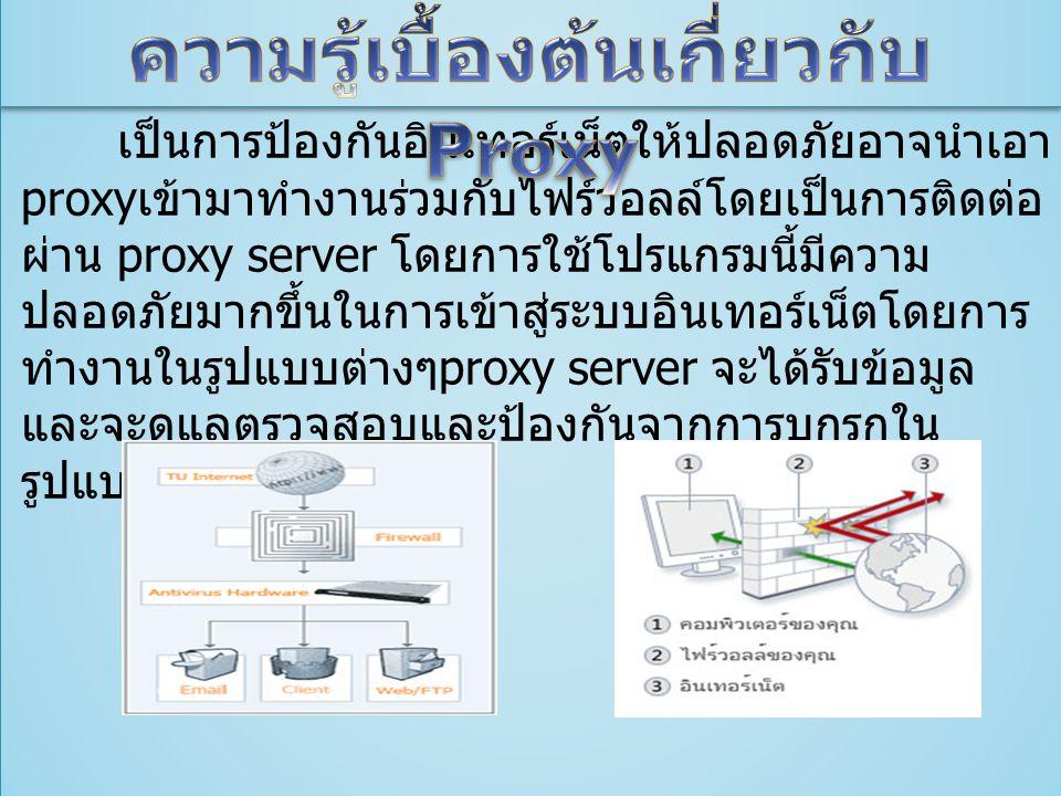 เป็นการป้องกันอินเทอร์เน็ตให้ปลอดภัยอาจนำเอา proxy เข้ามาทำงานร่วมกับไฟร์วอลล์โดยเป็นการติดต่อ ผ่าน proxy server โดยการใช้โปรแกรมนี้มีความ ปลอดภัยมากขึ้นในการเข้าสู่ระบบอินเทอร์เน็ตโดยการ ทำงานในรูปแบบต่างๆ proxy server จะได้รับข้อมูล และจะดูแลตรวจสอบและป้องกันจากการบุกรุกใน รูปแบบต่างๆ