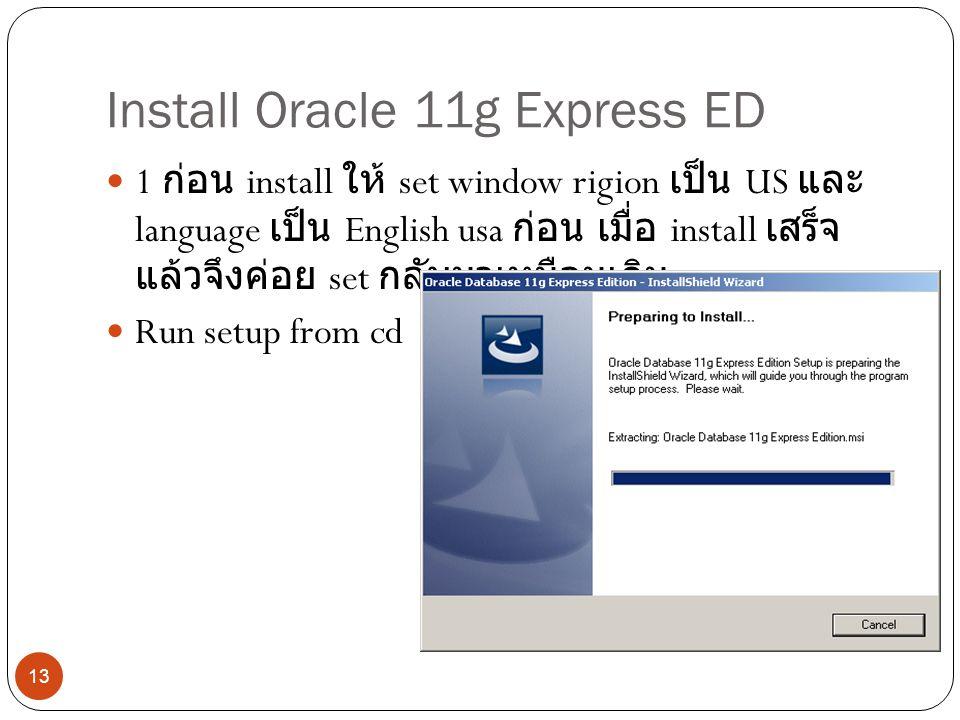 Install Oracle 11g Express ED 1 ก่อน install ให้ set window rigion เป็น US และ language เป็น English usa ก่อน เมื่อ install เสร็จ แล้วจึงค่อย set กลับมาเหมือนเดิม Run setup from cd 13