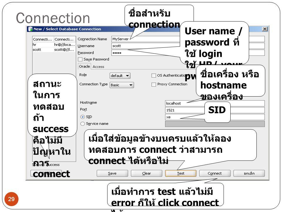 Connection 29 ชื่อสำหรับ connection User name / password ที่ ใช้ login ใช้ HR/ your pwd ชื่อเครื่อง หรือ hostname ของเครื่อง SID เมื่อใส่ข้อมูลข้างบนครบแล้วให้ลอง ทดสอบการ connect ว่าสามารถ connect ได้หรือไม่ สถานะ ในการ ทดสอบ ถ้า success คือไม่มี ปัญหาใน การ connect เมื่อทำการ test แล้วไม่มี error ก็ให้ click connect ได้เลย