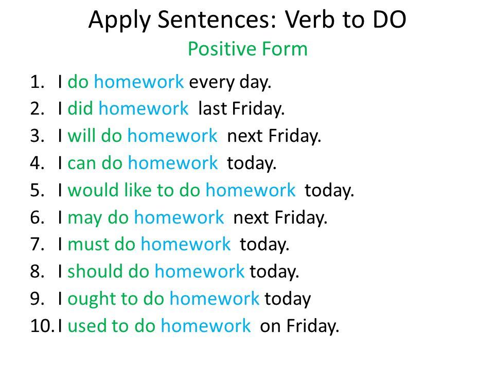 Apply Sentences: Verb to DO Positive Form 1.I do homework every day. 2.I did homework last Friday. 3.I will do homework next Friday. 4.I can do homewo