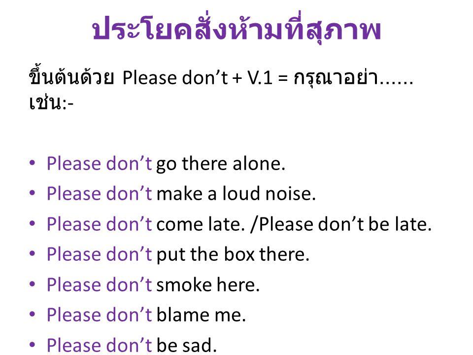 ประโยคสั่งห้ามที่สุภาพ ขึ้นต้นด้วย Please don't + V.1 = กรุณาอย่า...... เช่น :- Please don't go there alone. Please don't make a loud noise. Please do