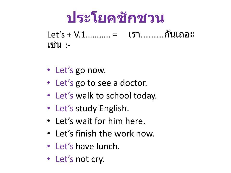 ประโยคชักชวน Let's + V.1……….. = เรา......... กันเถอะ เช่น :- Let's go now. Let's go to see a doctor. Let's walk to school today. Let's study English.
