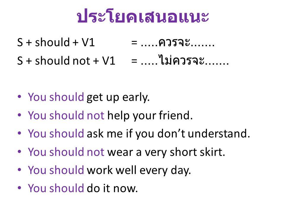 ประโยคเสนอแนะ S + should + V1=..... ควรจะ....... S + should not + V1=..... ไม่ควรจะ....... You should get up early. You should not help your friend. Y