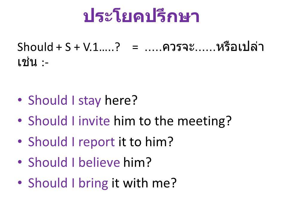 ประโยคปรึกษา Should + S + V.1…..?=..... ควรจะ...... หรือเปล่า เช่น :- Should I stay here? Should I invite him to the meeting? Should I report it to hi
