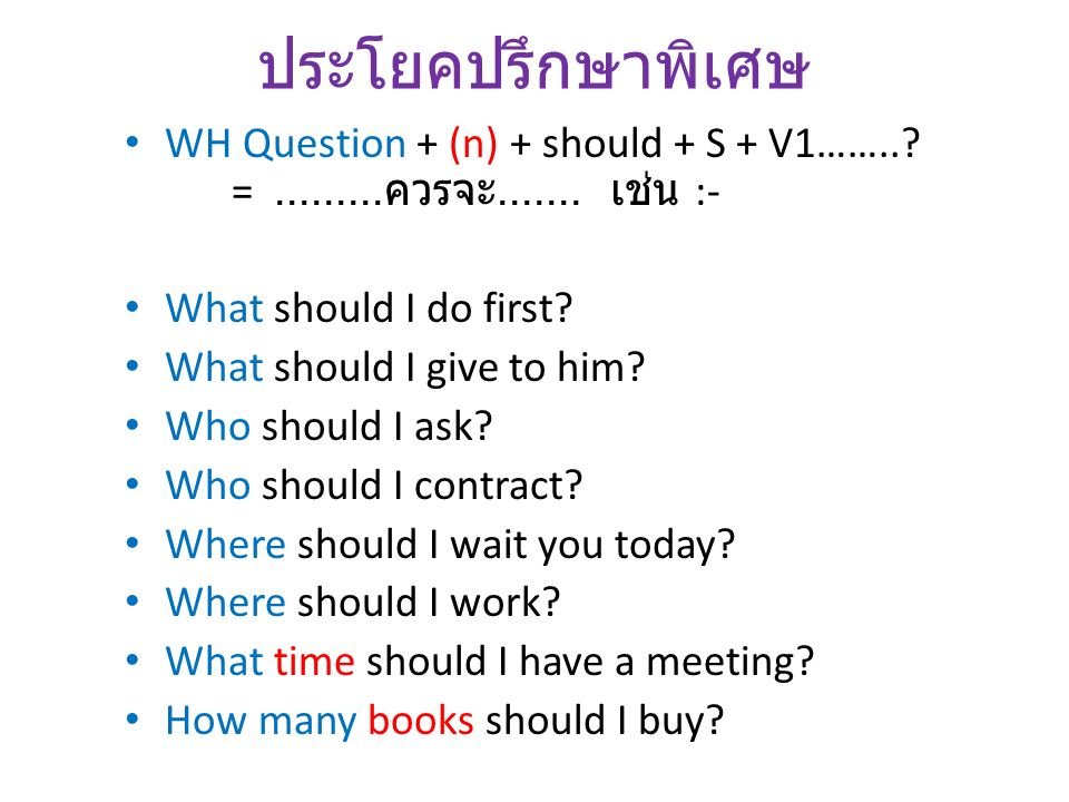 ประโยคปรึกษาพิเศษ WH Question + (n) + should + S + V1……..? =......... ควรจะ....... เช่น :- What should I do first? What should I give to him? Who shou