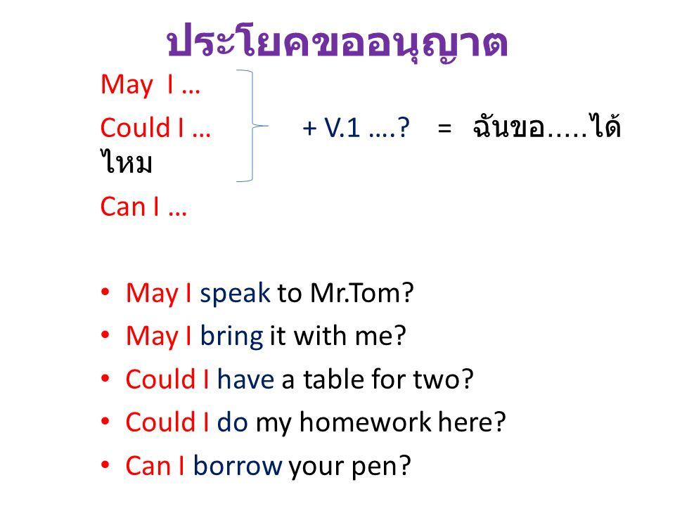 ประโยคขออนุญาต May I … Could I … + V.1 ….?= ฉันขอ..... ได้ ไหม Can I … May I speak to Mr.Tom? May I bring it with me? Could I have a table for two? Co