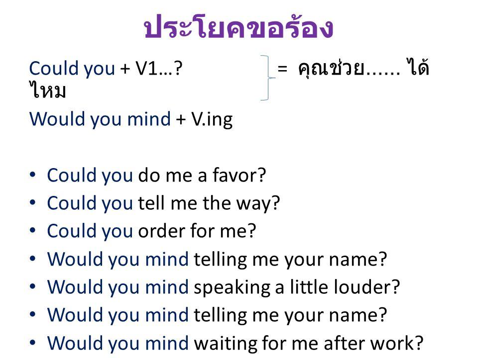 ประโยคขอร้อง Could you + V1…? = คุณช่วย...... ได้ ไหม Would you mind + V.ing Could you do me a favor? Could you tell me the way? Could you order for m