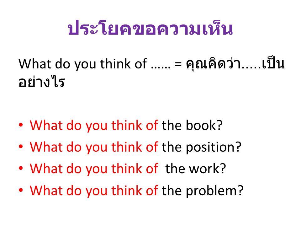 ประโยคขอความเห็น What do you think of …… = คุณคิดว่า..... เป็น อย่างไร What do you think of the book? What do you think of the position? What do you t