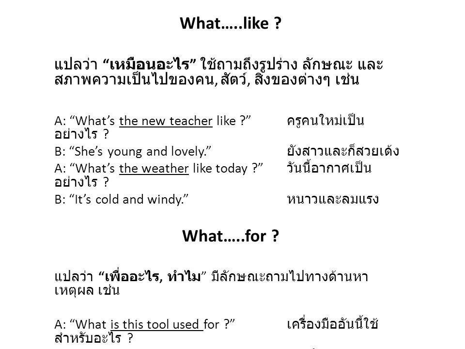 """What…..like ? แปลว่า """" เหมือนอะไร """" ใช้ถามถึงรูปร่าง ลักษณะ และ สภาพความเป็นไปของคน, สัตว์, สิ่งของต่างๆ เช่น A: """"What's the new teacher like ?"""" ครูคน"""