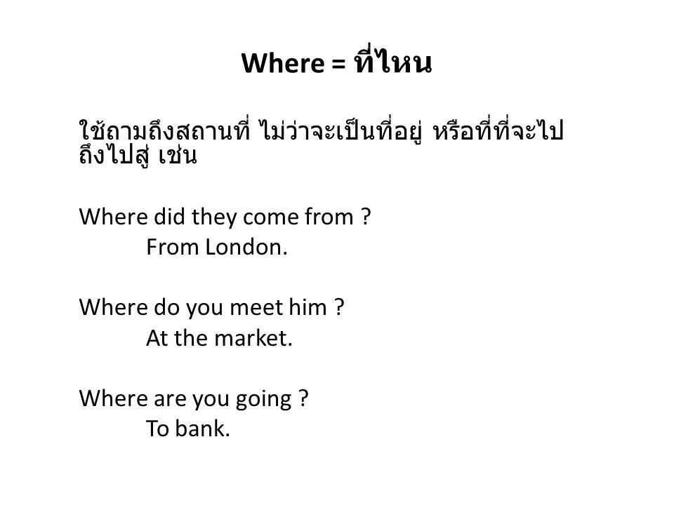 Where = ที่ไหน ใช้ถามถึงสถานที่ ไม่ว่าจะเป็นที่อยู่ หรือที่ที่จะไป ถึงไปสู่ เช่น Where did they come from ? From London. Where do you meet him ? At th
