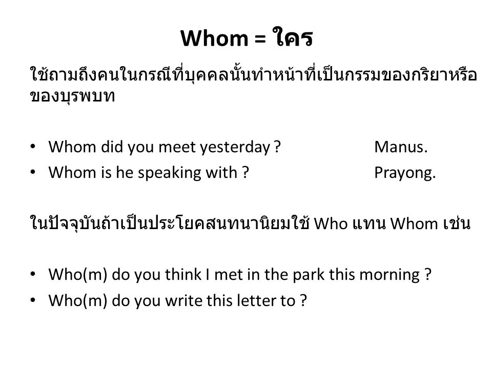 Whom = ใคร ใช้ถามถึงคนในกรณีที่บุคคลนั้นทำหน้าที่เป็นกรรมของกริยาหรือ ของบุรพบท Whom did you meet yesterday ?Manus. Whom is he speaking with ?Prayong.