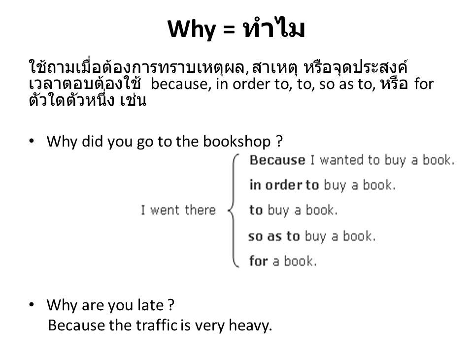 Why = ทำไม ใช้ถามเมื่อต้องการทราบเหตุผล, สาเหตุ หรือจุดประสงค์ เวลาตอบต้องใช้ because, in order to, to, so as to, หรือ for ตัวใดตัวหนึ่ง เช่น Why did