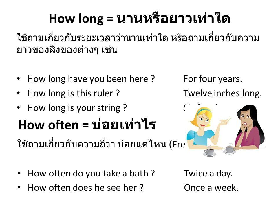 How long = นานหรือยาวเท่าใด ใช้ถามเกี่ยวกับระยะเวลาว่านานเท่าใด หรือถามเกี่ยวกับความ ยาวของสิ่งของต่างๆ เช่น How long have you been here ?For four yea