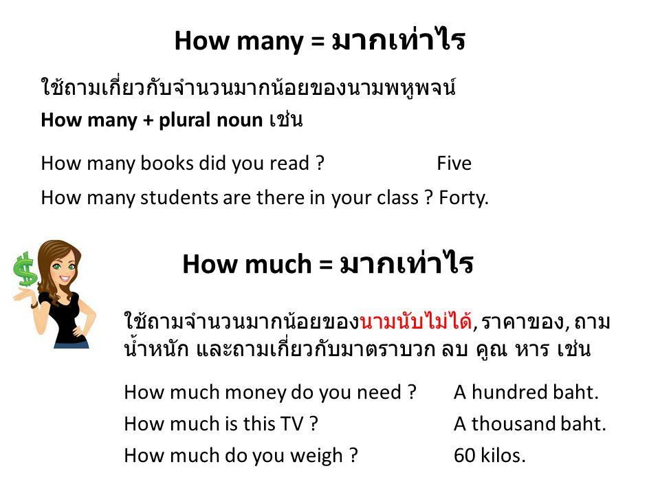 How many = มากเท่าไร ใช้ถามเกี่ยวกับจำนวนมากน้อยของนามพหูพจน์ How many + plural noun เช่น How many books did you read ?Five How many students are ther